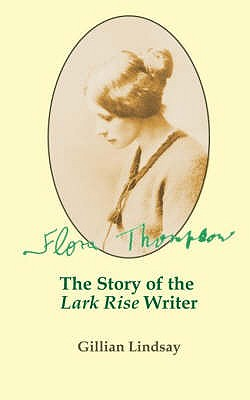 "Flora Thompson: The Story of the ""Lark Rise"" Writer - Lindsay, Gillian, and Smith, John Owen (Editor)"