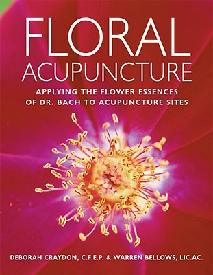 Floral Acupuncture: Applying the Flower Essences of Dr. Bach to Acupuncture Sites - Craydon, Deborah, and Bellows, Warren