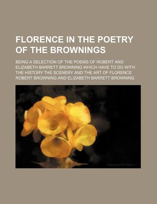 Florence in the Poetry of the Brownings; Being a Selection of the Poems of Robert and Elizabeth Barrett Browning Which Have to Do with the History the Scenery and the Art of Florence - Browning, Robert