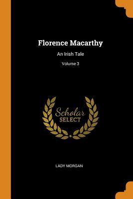 Florence Macarthy: An Irish Tale; Volume 3 - Morgan, Lady