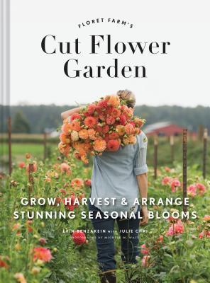 Floret Farm's Cut Flower Garden: Grow, Harvest, and Arrange Stunning Seasonal Blooms - Benzakein, Erin, and Chai, Julie, and Waite, Michele M. (Photographer)