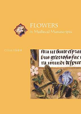 Flowers in Medieval Manuscripts - Fisher, Celia