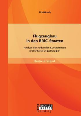 Flugzeugbau in Den Bric-Staaten: Analyse Der Nationalen Kompetenzen Und Entwicklungsstrategien - Bauerle, Tim