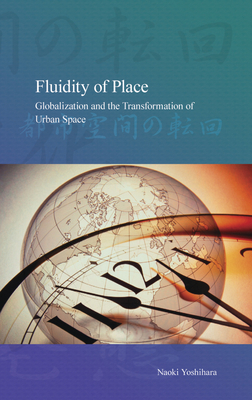 Fluidity of Place: Globalization and the Transformation of Urban Space - Yoshihara, Naoki, and Sato, Minako (Translated by)