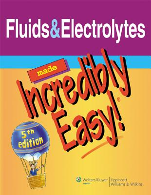 Fluids & Electrolytes Made Incredibly Easy! - Lippincott Williams & Wilkins (Prepared for publication by)