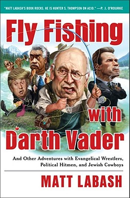 Fly Fishing with Darth Vader: And Other Adventures with Evangelical Wrestlers, Political Hitmen, and Jewish Cowboys - Labash, Matt