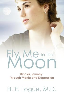Fly Me to the Moon: Bipolar Journey Through Mania and Depression - Logue, H E, MD, and Logue MD, H E