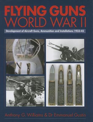 Flying Guns World War II: Development of Aircraft Guns, Ammunition and Installations 1933-45 - Williams, Anthony