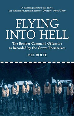 Flying Into Hell: The Bomber Command Offensive as Seen Through the Experiences of Twenty Crews - Rolfe, Mel