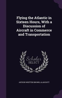 Flying the Atlantic in Sixteen Hours, with a Discussion of Aircraft in Commerce and Transportation - Brown, Arthur Whitten, Sir, and Bott, Alan