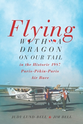 Flying with a Dragon on Our Tail: in the Historic 1987 Paris-Pékin-Paris Air Race - Bell, Jim, and Lund-Bell, Judy