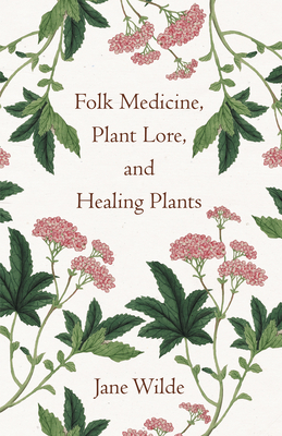 Folk Medicine, Plant Lore, and Healing Plants - Anon
