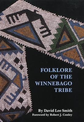 Folklore of the Winnebago Tribe - Smith, David Lee, and Conley, Robert (Foreword by)