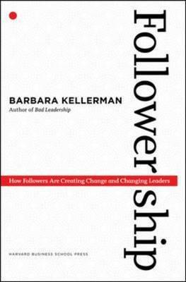 Followership: How Followers Are Creating Change and Changing Leaders - Kellerman, Barbara