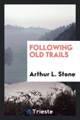 Following Old Trails - Stone, Arthur L