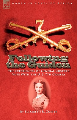 Following the Guidon: the Experiences of General Custer's Wife With the U. S. 7th Cavalry - Custer, Elizabeth B