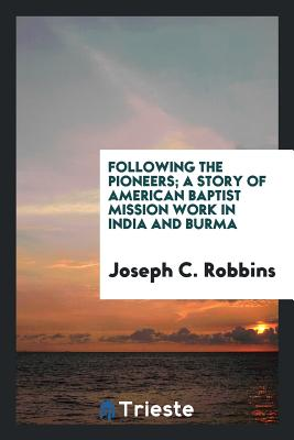 Following the Pioneers; A Story of American Baptist Mission Work in India and Burma - Robbins, Joseph C