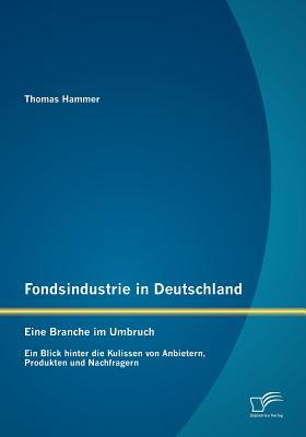 Fondsindustrie in Deutschland - Eine Branche Im Umbruch: Ein Blick Hinter Die Kulissen Von Anbietern, Produkten Und Nachfragern - Hammer, Thomas