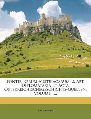 Fontes Rerum Austriacarum. 2. Abt. Diplomataria Et ACTA. Osterreichischegeschichts-Quellen, Volume 1... - Anonymous