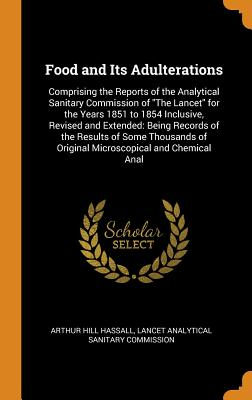 Food and Its Adulterations: Comprising the Reports of the Analytical Sanitary Commission of the Lancet for the Years 1851 to 1854 Inclusive, Revised and Extended: Being Records of the Results of Some Thousands of Original Microscopical and Chemical Anal - Hassall, Arthur Hill, and Lancet Analytical Sanitary Commission (Creator)