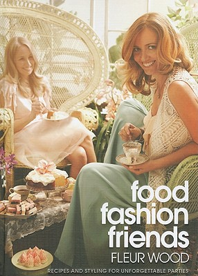 Food Fashion Friends: Recipes And Styling For UnforgettableParties - Wood, Fleur