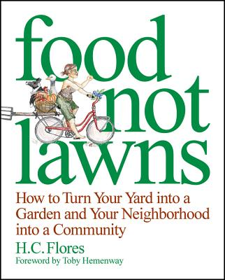 Food Not Lawns: How to Turn Your Yard Into a Garden and Your Neighborhood Into a Community - Flores, Heather Jo