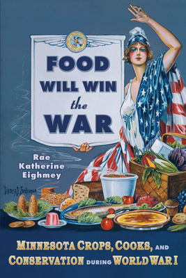Food Will Win the War: Minnesota Crops, Cooks, and Conservation During World War I - Eighmey, Rae Katherine