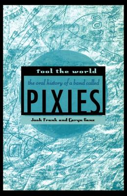 Fool the World: The Oral History of a Band Called Pixies - Frank, Josh