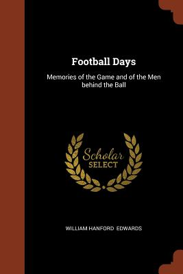 Football Days: Memories of the Game and of the Men Behind the Ball - Edwards, William Hanford