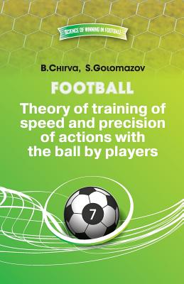 Football.Theory of Training of Speed and Precision of Actions with the Ball by Players. - Chirva, Boris, and Golomazov, Stainslav