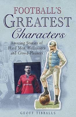 Football's Greatest Characters - Tibballs, Geoff