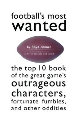 Football's Most Wanted(tm): The Top 10 Book of the Great Game's Outrageous Characters, Fortunate Fumbles, and Other Oddities - Conner, Floyd