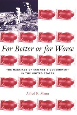 For Better or for Worse: The Marriage of Science and Government in the United States - Mann, Alfred