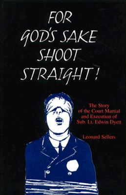 For God's Sake Shoot Straight: The Court Martial and Execution of Sub Lt. Edwin Dyett - Sellers, Leonard