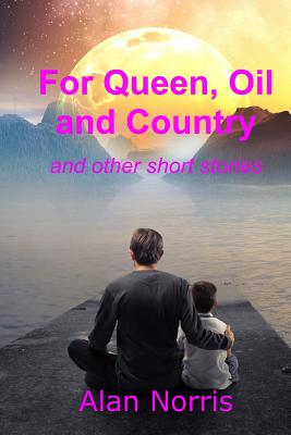 For Queen, Oil and Country: A Collection of Short Stories - Norris, Alan