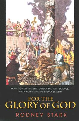 For the Glory of God: How Monotheism Led to Reformations, Science, Witch-Hunts, and the End of Slavery - Stark, Rodney, Professor