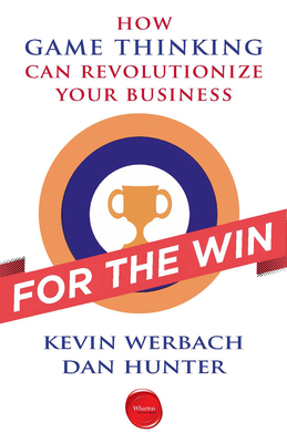 For the Win: How Game Thinking Can Revolutionize Your Business - Werbach, Kevin, and Hunter, Dan