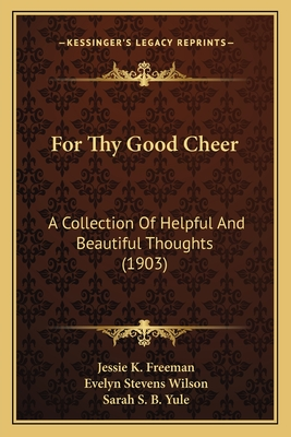For Thy Good Cheer: A Collection of Helpful and Beautiful Thoughts (1903) - Freeman, Jessie K, and Wilson, Evelyn Stevens, and Yule, Sarah S B