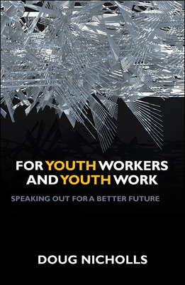 For Youth Workers and Youth Work: Speaking Out for a Better Future - Nicholls, Doug