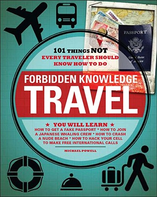 Forbidden Knowledge Travel: 101 Things Not Every Traveler Should Know How to Do - Powell, Michael
