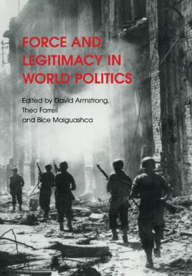Force and Legitimacy in World Politics - Armstrong, David (Editor), and Farrell, Theo (Editor), and Maiguashca, Bice (Editor)