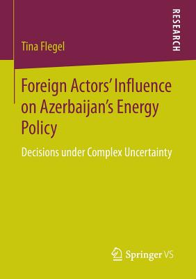 Foreign Actors' Influence on Azerbaijan's Energy Policy: Decisions under Complex Uncertainty - Flegel, Tina