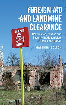 Foreign Aid and Landmine Clearance: Governance, Politics and Security in Afghanistan, Bosnia and Sudan - Bolton, Matthew