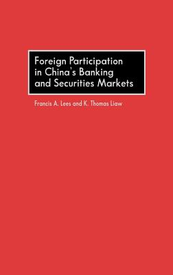 Foreign Participation in China's Banking and Securities Markets - Lees, Francis A, and Liaw, K Thomas, and Liaw, Thomas