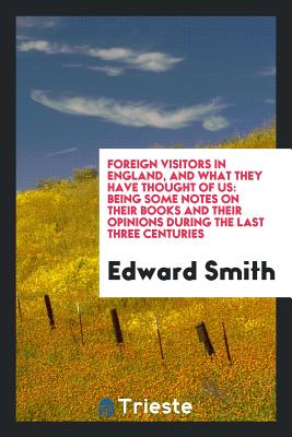 Foreign Visitors in England, and What They Have Thought of Us: Being Some Notes on Their Books and Their Opinions During the Last Three Centuries - Smith, Edward, RN