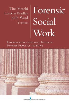 Forensic Social Work: Psychosocial and Legal Issues in Diverse Practice Settings - Maschi, Tina, Dr., PhD, Lcsw, Acsw (Editor), and Bradley, Carolyn, Dr. (Editor), and Ward, Kelly, Mr., Lcsw, Lcs (Editor)