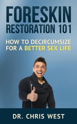 Foreskin Restoration 101: How to Decircumcise for a Better Sex Life - West, Dr Chris