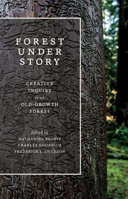 Forest Under Story: Creative Inquiry in an Old-Growth Forest - Brodie, Nathaniel (Editor), and Goodrich, Charles (Editor), and Swanson, Frederick J (Editor)