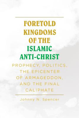 Foretold Kingdoms of the Islamic Anti-Christ: Prophecy, Politics, the Epicenter of Armageddon, and the Final Caliphate - Spencer, Johnny N