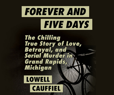 Forever and Five Days: The Chilling True Story of Love, Betrayal, and Serial Murder in Grand Rapids, Michigan - Cauffiel, Lowell, and Cross, Pete (Narrator)